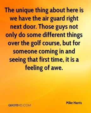 The unique thing about here is we have the air guard right next door. Those guys not only do some different things over the golf course, but for someone coming in and seeing that first time, it is a feeling of awe.