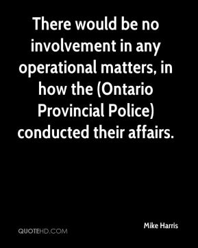 There would be no involvement in any operational matters, in how the (Ontario Provincial Police) conducted their affairs.
