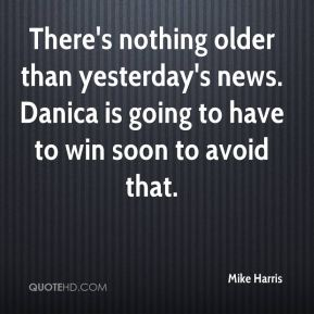 Mike Harris  - There's nothing older than yesterday's news. Danica is going to have to win soon to avoid that.