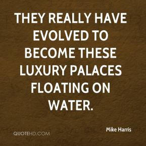Mike Harris  - They really have evolved to become these luxury palaces floating on water.