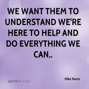 We want them to understand we're here to help and do everything we can.