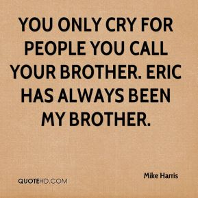You only cry for people you call your brother. Eric has always been my brother.