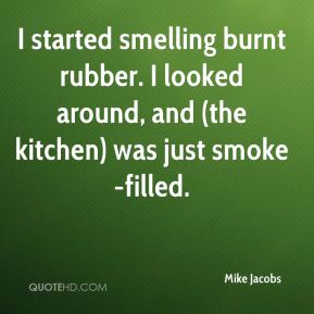 Mike Jacobs  - I started smelling burnt rubber. I looked around, and (the kitchen) was just smoke-filled.