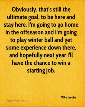 Mike Jacobs  - Obviously, that's still the ultimate goal, to be here and stay here. I'm going to go home in the offseason and I'm going to play winter ball and get some experience down there, and hopefully next year I'll have the chance to win a starting job.