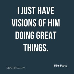 Mike Martz  - I just have visions of him doing great things.