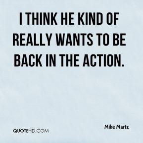 Mike Martz  - I think he kind of really wants to be back in the action.