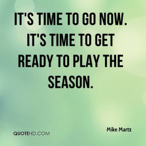 Mike Martz  - It's time to go now. It's time to get ready to play the season.