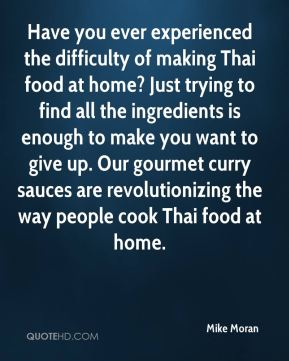 Mike Moran  - Have you ever experienced the difficulty of making Thai food at home? Just trying to find all the ingredients is enough to make you want to give up. Our gourmet curry sauces are revolutionizing the way people cook Thai food at home.