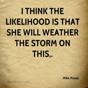 I think the likelihood is that she will weather the storm on this.