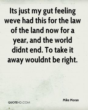 Its just my gut feeling weve had this for the law of the land now for a year, and the world didnt end. To take it away wouldnt be right.