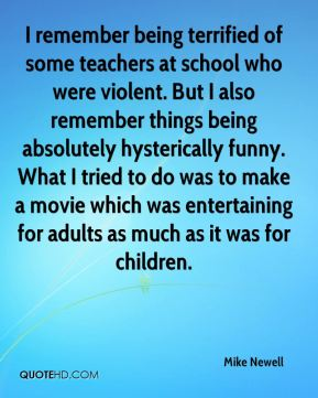 I remember being terrified of some teachers at school who were violent. But I also remember things being absolutely hysterically funny. What I tried to do was to make a movie which was entertaining for adults as much as it was for children.