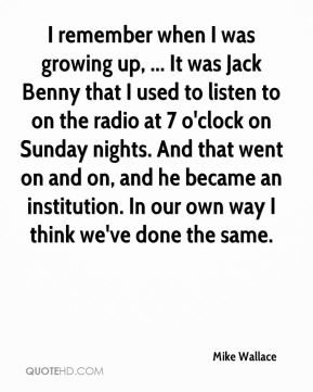 Mike Wallace  - I remember when I was growing up, ... It was Jack Benny that I used to listen to on the radio at 7 o'clock on Sunday nights. And that went on and on, and he became an institution. In our own way I think we've done the same.