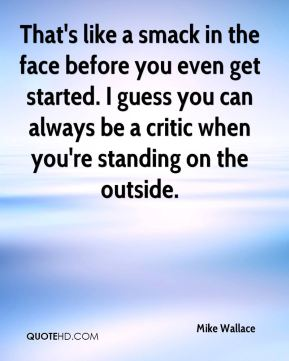 Mike Wallace  - That's like a smack in the face before you even get started. I guess you can always be a critic when you're standing on the outside.