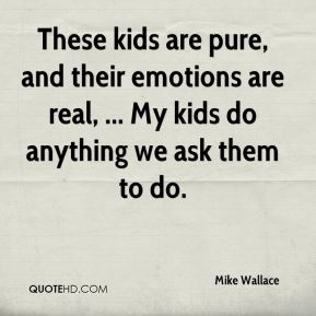 Mike Wallace  - These kids are pure, and their emotions are real, ... My kids do anything we ask them to do.