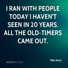 I ran with people today I haven't seen in 20 years. All the old-timers came out.