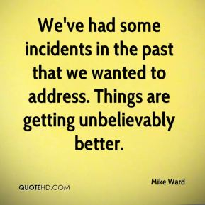 We've had some incidents in the past that we wanted to address. Things are getting unbelievably better.