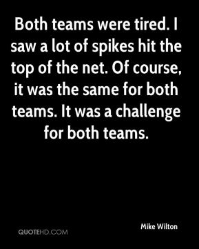 Both teams were tired. I saw a lot of spikes hit the top of the net. Of course, it was the same for both teams. It was a challenge for both teams.