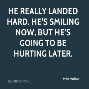 Mike Wilton  - He really landed hard. He's smiling now, but he's going to be hurting later.