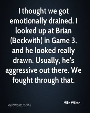 I thought we got emotionally drained. I looked up at Brian (Beckwith) in Game 3, and he looked really drawn. Usually, he's aggressive out there. We fought through that.