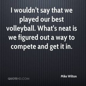 Mike Wilton  - I wouldn't say that we played our best volleyball. What's neat is we figured out a way to compete and get it in.