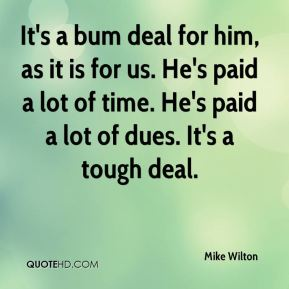Mike Wilton  - It's a bum deal for him, as it is for us. He's paid a lot of time. He's paid a lot of dues. It's a tough deal.