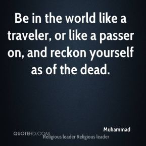 Be in the world like a traveler, or like a passer on, and reckon yourself as of the dead.