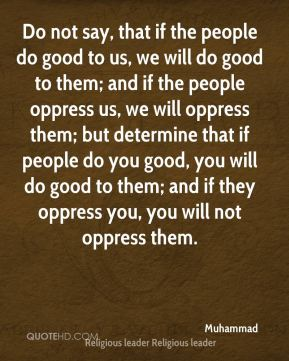 Do not say, that if the people do good to us, we will do good to them; and if the people oppress us, we will oppress them; but determine that if people do you good, you will do good to them; and if they oppress you, you will not oppress them.