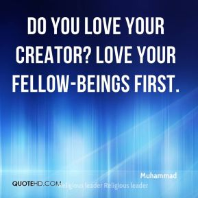Muhammad  - Do you love your creator? Love your fellow-beings first.