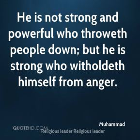 He is not strong and powerful who throweth people down; but he is strong who witholdeth himself from anger.