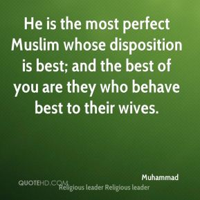 Muhammad  - He is the most perfect Muslim whose disposition is best; and the best of you are they who behave best to their wives.