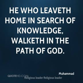 Muhammad  - He who leaveth home in search of knowledge, walketh in the path of God.