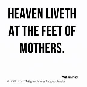 Muhammad  - Heaven liveth at the feet of mothers.