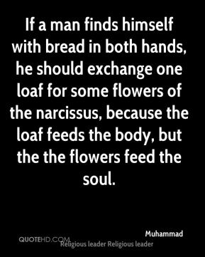 If a man finds himself with bread in both hands, he should exchange one loaf for some flowers of the narcissus, because the loaf feeds the body, but the the flowers feed the soul.