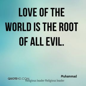 Love of the world is the root of all evil.