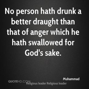 Muhammad  - No person hath drunk a better draught than that of anger which he hath swallowed for God's sake.