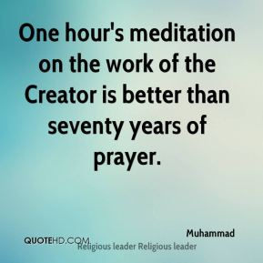 One hour's meditation on the work of the Creator is better than seventy years of prayer.