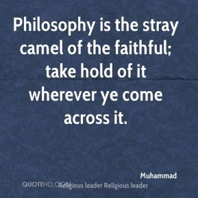 Muhammad  - Philosophy is the stray camel of the faithful; take hold of it wherever ye come across it.