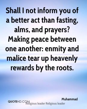 Muhammad  - Shall I not inform you of a better act than fasting, alms, and prayers? Making peace between one another: enmity and malice tear up heavenly rewards by the roots.