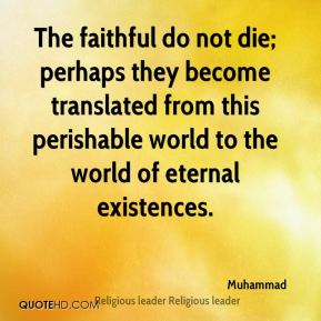 Muhammad  - The faithful do not die; perhaps they become translated from this perishable world to the world of eternal existences.