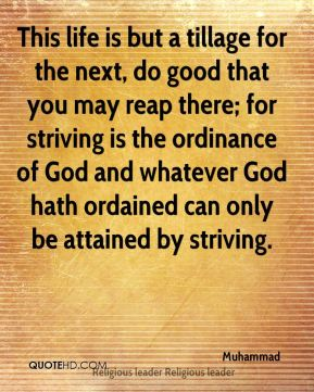 Muhammad  - This life is but a tillage for the next, do good that you may reap there; for striving is the ordinance of God and whatever God hath ordained can only be attained by striving.