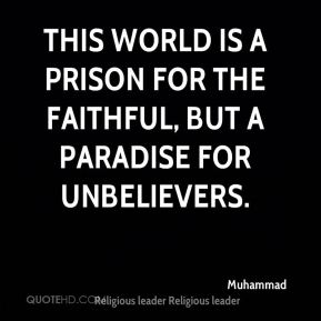 Muhammad  - This world is a prison for the Faithful, but a Paradise for unbelievers.