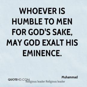 Muhammad  - Whoever is humble to men for God's sake, may God exalt his eminence.