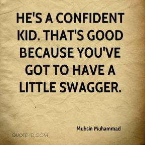 Muhsin Muhammad  - He's a confident kid. That's good because you've got to have a little swagger.