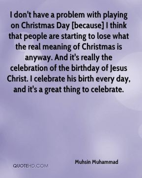 Muhsin Muhammad  - I don't have a problem with playing on Christmas Day [because] I think that people are starting to lose what the real meaning of Christmas is anyway. And it's really the celebration of the birthday of Jesus Christ. I celebrate his birth every day, and it's a great thing to celebrate.