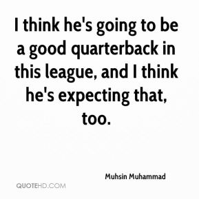 Muhsin Muhammad  - I think he's going to be a good quarterback in this league, and I think he's expecting that, too.
