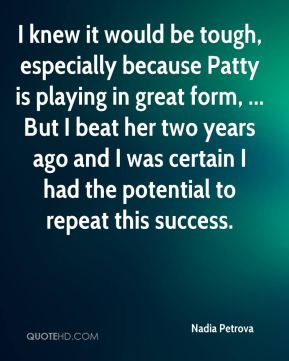 Nadia Petrova  - I knew it would be tough, especially because Patty is playing in great form, ... But I beat her two years ago and I was certain I had the potential to repeat this success.