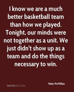 Nate McMillan  - I know we are a much better basketball team than how we played. Tonight, our minds were not together as a unit. We just didn't show up as a team and do the things necessary to win.