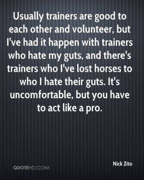 Nick Zito  - Usually trainers are good to each other and volunteer, but I've had it happen with trainers who hate my guts, and there's trainers who I've lost horses to who I hate their guts. It's uncomfortable, but you have to act like a pro.
