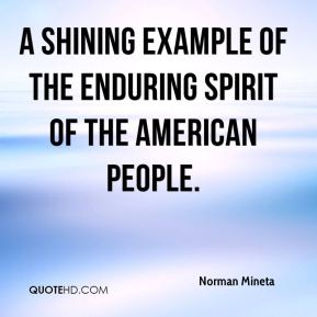 Norman Mineta  - a shining example of the enduring spirit of the American people.