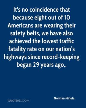 Norman Mineta  - It's no coincidence that because eight out of 10 Americans are wearing their safety belts, we have also achieved the lowest traffic fatality rate on our nation's highways since record-keeping began 29 years ago.